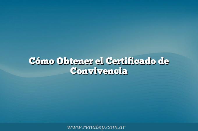 Cómo Obtener el Certificado de Convivencia