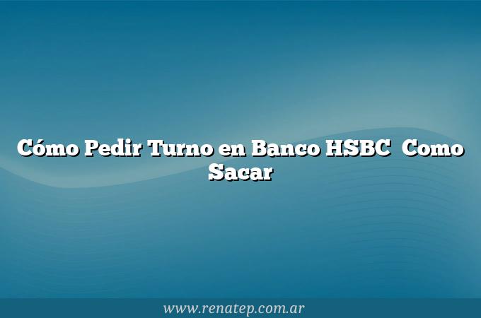 Cómo Pedir Turno en Banco HSBC   Como Sacar