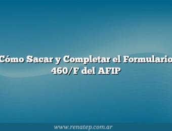 Cómo Sacar y Completar el Formulario 460/F del AFIP