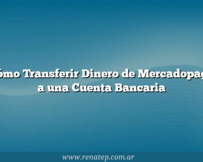 Cómo Transferir Dinero de Mercadopago a una Cuenta Bancaria