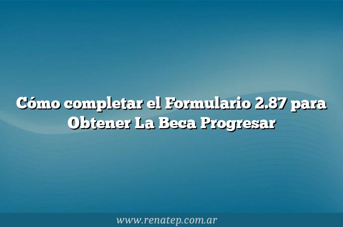 Cómo completar el Formulario 2.87 para Obtener La Beca Progresar