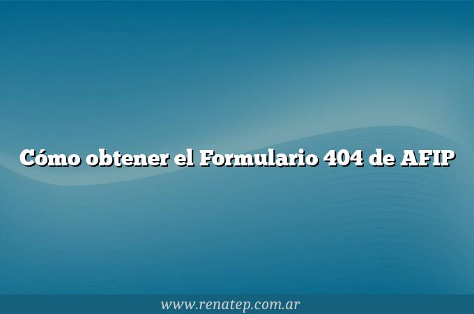 Cómo obtener el Formulario 404 de AFIP