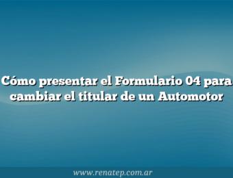 Cómo presentar el Formulario 04 para cambiar el titular de un Automotor