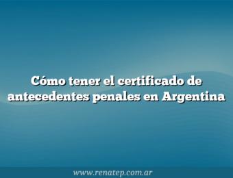 Cómo tener el certificado de antecedentes penales en Argentina
