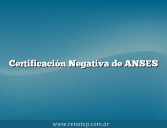 Certificación Negativa de ANSES