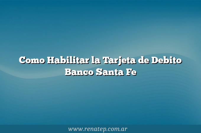 Como Habilitar la Tarjeta de Debito Banco Santa Fe