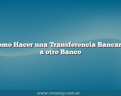 Como Hacer una Transferencia Bancaria a otro Banco