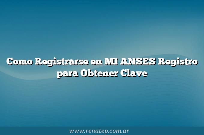 Como Registrarse en MI ANSES  Registro para Obtener Clave