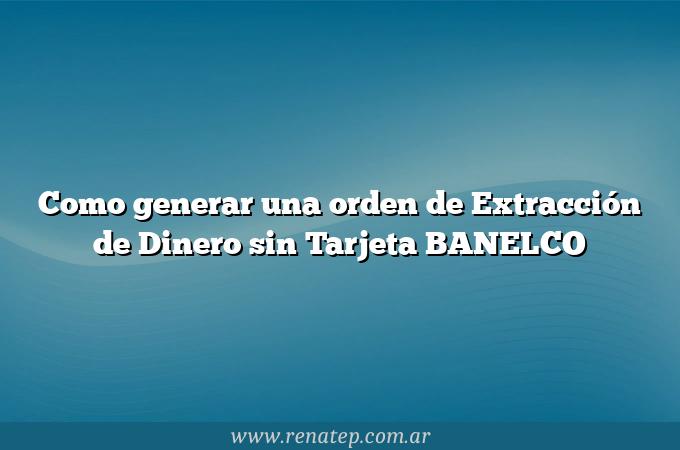 Como generar una orden de Extracción de Dinero sin Tarjeta BANELCO
