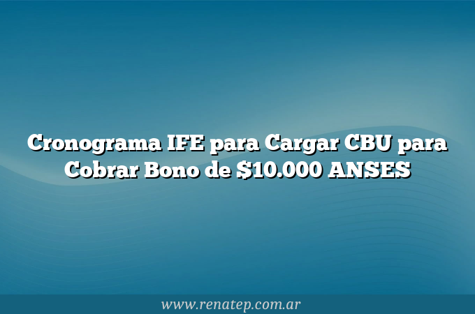 Cronograma IFE para Cargar CBU para Cobrar Bono de $10.000 ANSES