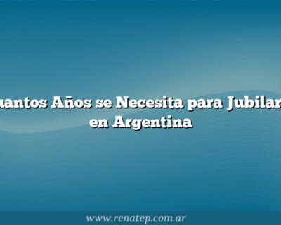 Cuantos Años se Necesita para Jubilarse en Argentina