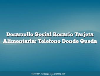 Desarrollo Social Rosario Tarjeta Alimentaria: Telefono  Donde Queda