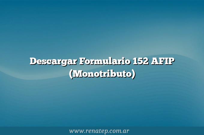 Descargar Formulario 152 AFIP (Monotributo)