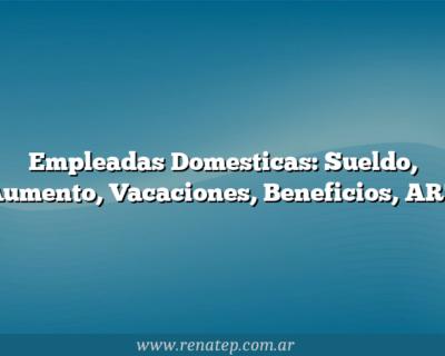 Empleadas Domesticas: Sueldo, Aumento, Vacaciones, Beneficios, ART
