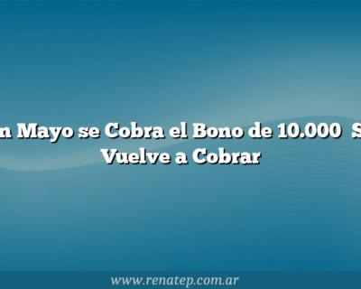 En Mayo se Cobra el Bono de 10.000   Se Vuelve a Cobrar