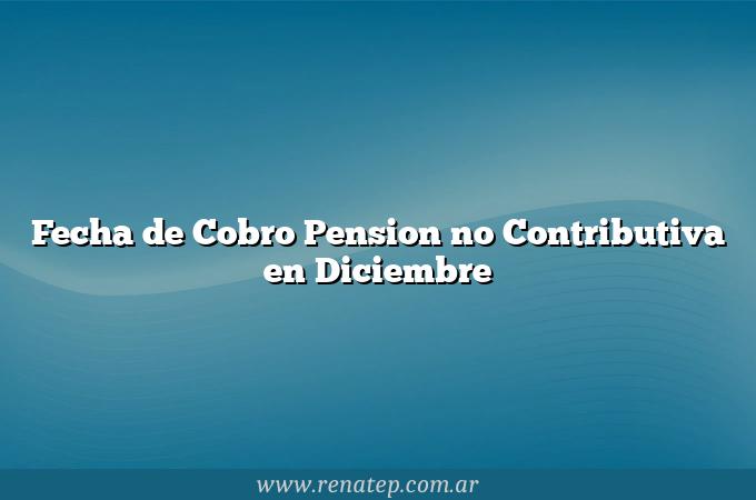 Fecha de Cobro Pension no Contributiva en Diciembre