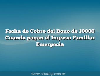 Fecha de Cobro del Bono de 10000  Cuando pagan el Ingreso Familiar Emergecia