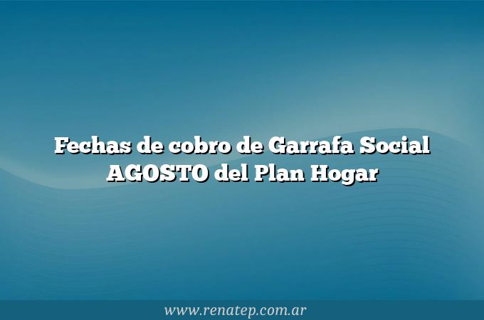 Fechas de cobro de Garrafa Social AGOSTO del Plan Hogar
