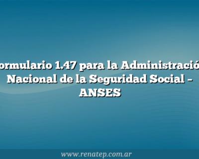 Formulario 1.47 para la Administración Nacional de la Seguridad Social  – ANSES