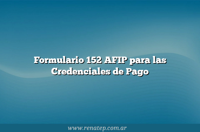 Formulario 152 AFIP para las Credenciales de Pago