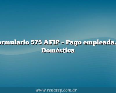 Formulario 575 AFIP – Pago empleada/o Doméstica