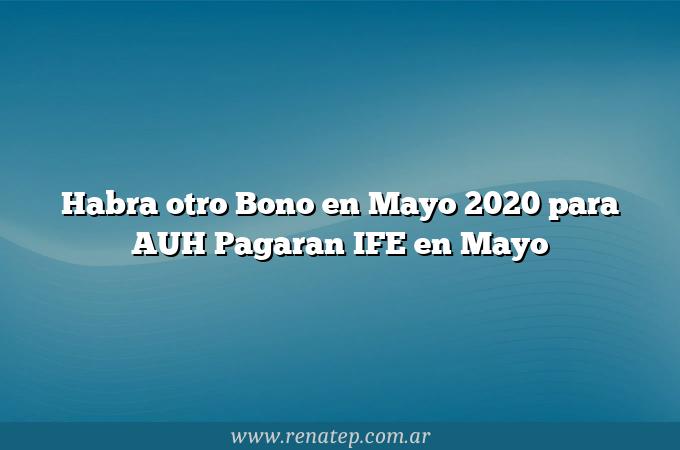 Habra otro Bono en Mayo 2020 para AUH  Pagaran IFE en Mayo