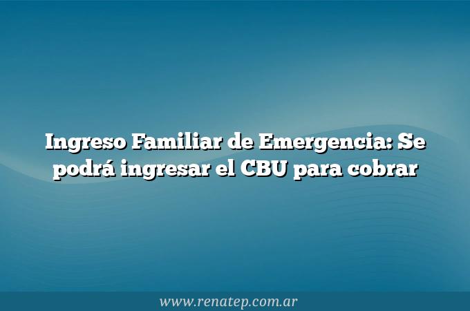 Ingreso Familiar de Emergencia: Se podrá ingresar el CBU para cobrar
