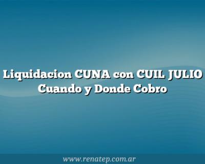Liquidacion CUNA con CUIL JULIO  Cuando y Donde Cobro