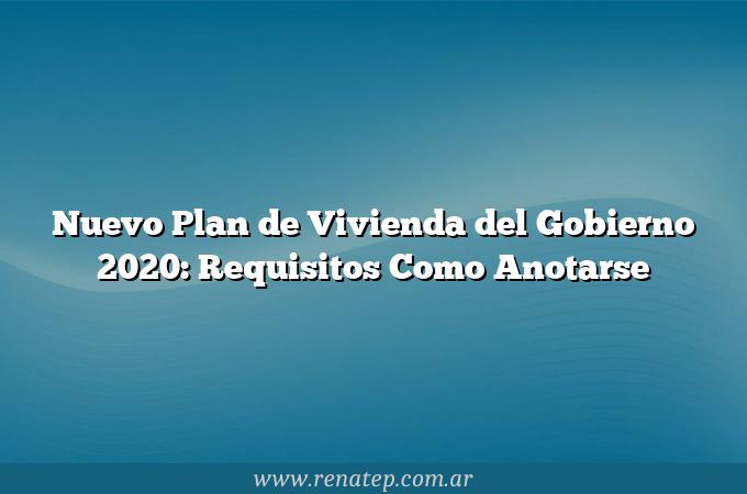 Nuevo Plan de Vivienda del Gobierno 2020: Requisitos  Como Anotarse