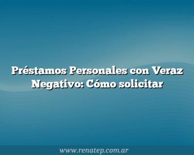 Préstamos Personales con Veraz Negativo:  Cómo solicitar