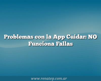 Problemas con la App Cuidar: NO Funciona Fallas