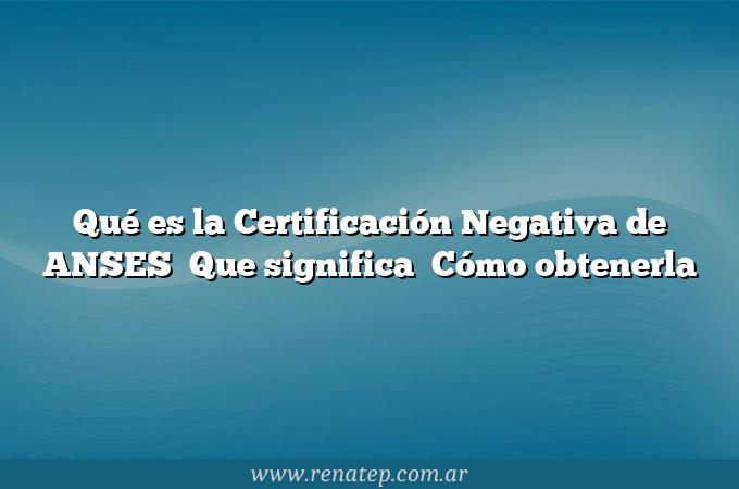 Qué es la Certificación Negativa de ANSES   Que significa   Cómo obtenerla