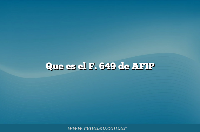 Que es el F. 649 de AFIP