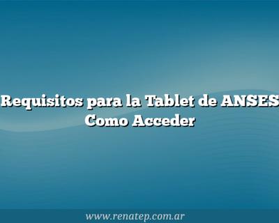 Requisitos para la Tablet de ANSES  Como Acceder