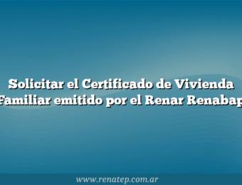 Solicitar el Certificado de Vivienda Familiar emitido por el Renar Renabap