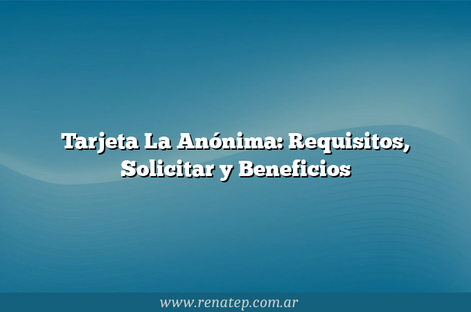 Tarjeta La Anónima: Requisitos, Solicitar y Beneficios