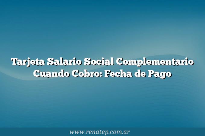 Tarjeta Salario Social Complementario Cuando Cobro: Fecha de Pago