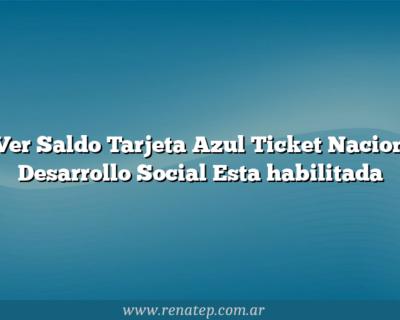 Ver Saldo Tarjeta Azul Ticket Nacion Desarrollo Social  Esta habilitada